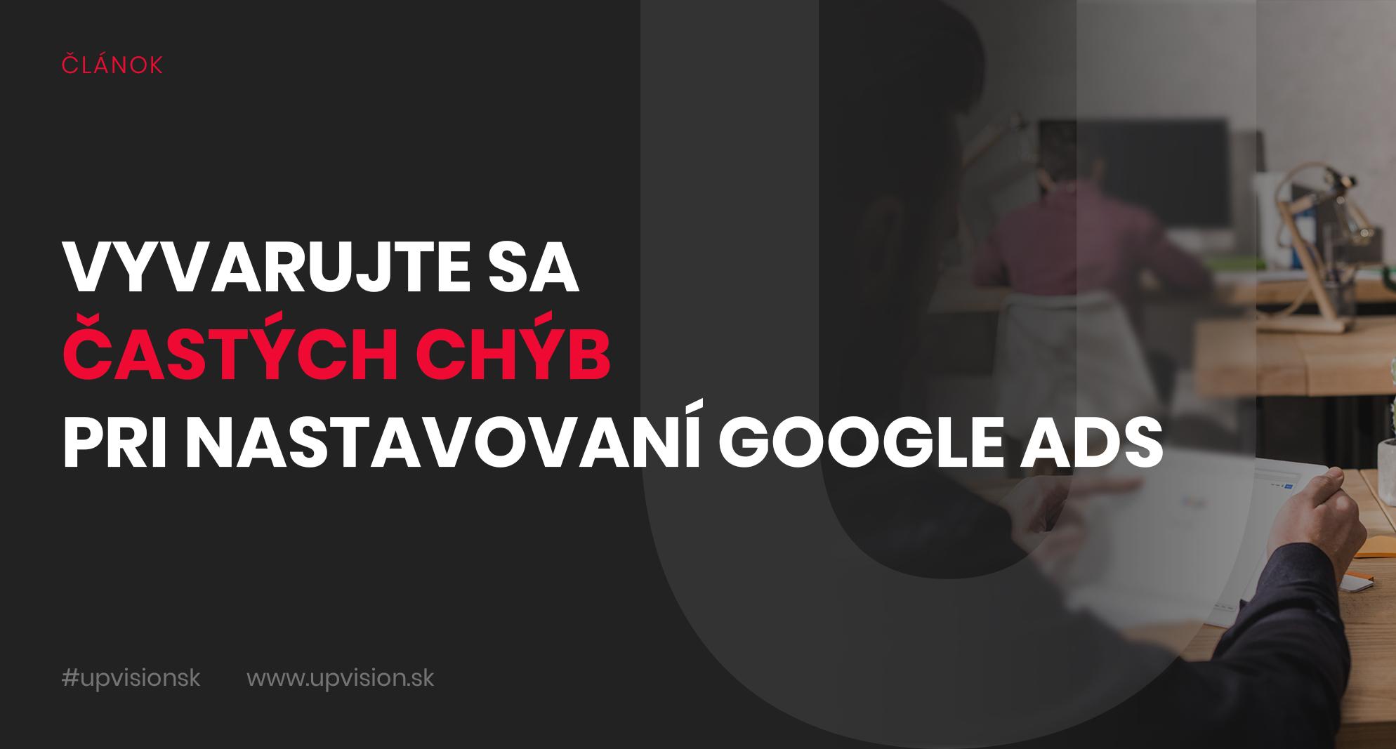 Vyvarujte sa častých chýb pri nastavovaní Google Ads